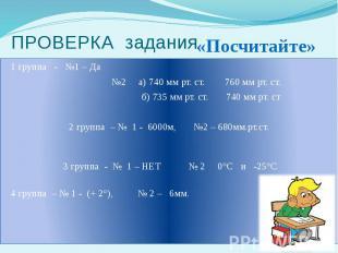 ПРОВЕРКА задания 1 группа - №1 – Да №2 а) 740 мм рт. ст. 760 мм рт. ст. б) 735 м