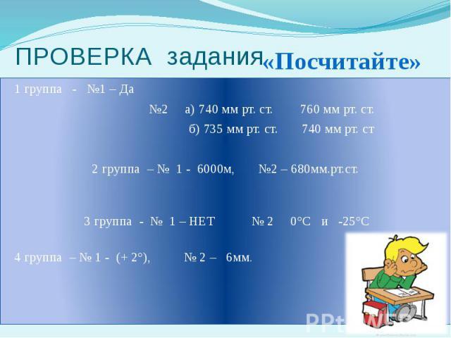 ПРОВЕРКА задания 1 группа - №1 – Да №2 а) 740 мм рт. ст. 760 мм рт. ст. б) 735 мм рт. ст. 740 мм рт. ст 2 группа – № 1 - 6000м, №2 – 680мм.рт.ст. 3 группа - № 1 – НЕТ № 2 0°С и -25°С 4 группа – № 1 - (+ 2°), № 2 – 6мм.