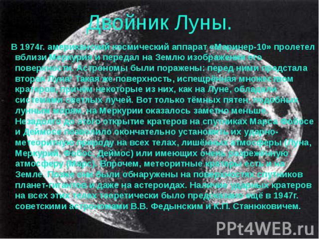 Двойник Луны. В 1974г. американский космический аппарат «Маринер-10» пролетел вблизи Меркурия и передал на Землю изображения его поверхности. Астрономы были поражены: перед ними предстала вторая Луна! Такая же поверхность, испещрённая множеством кра…