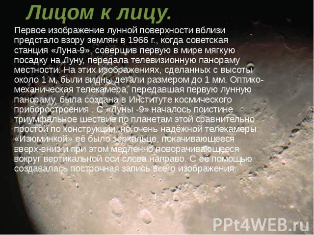 Лицом к лицу. Первое изображение лунной поверхности вблизи предстало взору землян в 1966 г., когда советская станция «Луна-9», совершив первую в мире мягкую посадку на Луну, передала телевизионную панораму местности. На этих изображениях, сделанных …