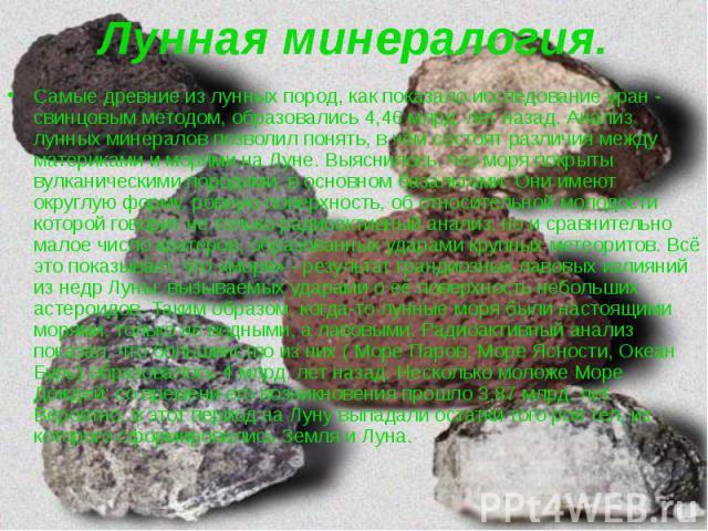 Лунная минералогия. Самые древние из лунных пород, как показало исследование уран - свинцовым методом, образовались 4,46 млрд. лет назад. Анализ лунных минералов позволил понять, в чём состоят различия между материками и морями на Луне. Выяснилось, …