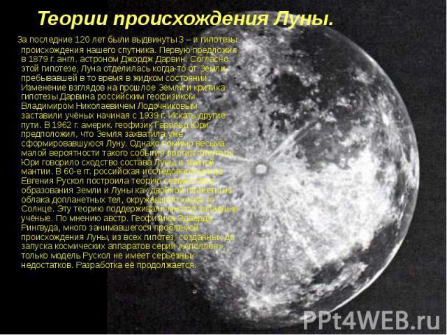 Теории происхождения Луны. За последние 120 лет были выдвинуты 3 – и гипотезы происхождения нашего спутника. Первую предложил в 1879 г. англ. астроном Джордж Дарвин. Согласно этой гипотезе, Луна отделилась когда-то от Земли, пребывавшей в то время в…