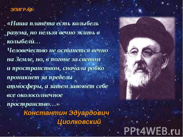 «Наша планета есть колыбель «Наша планета есть колыбель разума, но нельзя вечно жить в колыбели… Человечество не останется вечно на Земле, но, в погоне за светом и пространством, сначала робко проникнет за пределы атмосферы, а затем завоюет себе все…