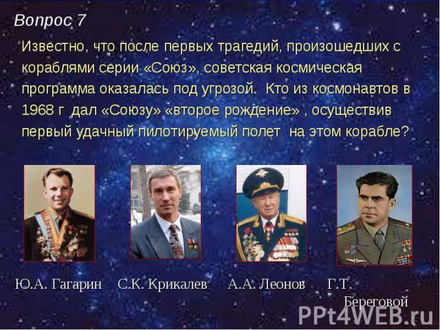 Известно, что после первых трагедий, произошедших с Известно, что после первых трагедий, произошедших с кораблями серии «Союз», советская космическая программа оказалась под угрозой. Кто из космонавтов в 1968 г дал «Союзу» «второе рождение» , осущес…