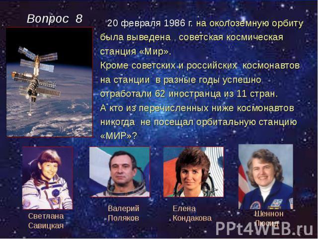 20 февраля 1986 г. на околоземную орбиту 20 февраля 1986 г. на околоземную орбиту была выведена советская космическая станция «Мир». Кроме советских и российских космонавтов на станции в разные годы успешно отработали 62 иностранца из 11 стран. А кт…