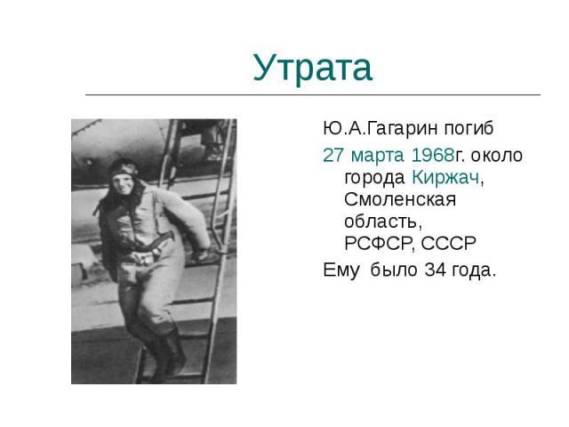 Ю.А.Гагарин погиб Ю.А.Гагарин погиб 27марта 1968г. около города Киржач, Смоленская область, РСФСР, СССР Ему было 34 года.