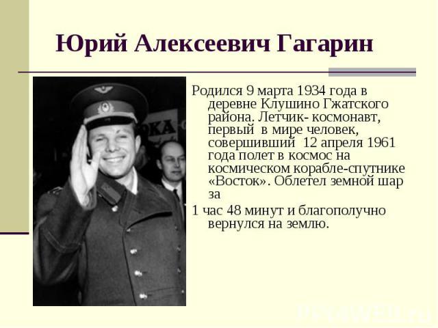 Родился 9 марта 1934 года в деревне Клушино Гжатского района. Летчик- космонавт, первый в мире человек, совершивший 12 апреля 1961 года полет в космос на космическом корабле-спутнике «Восток». Облетел земной шар за Родился 9 марта 1934 года в деревн…