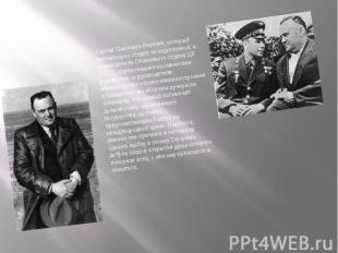 Сергей Павлович Королев, который внимательно следил за подготовкой, и руководите