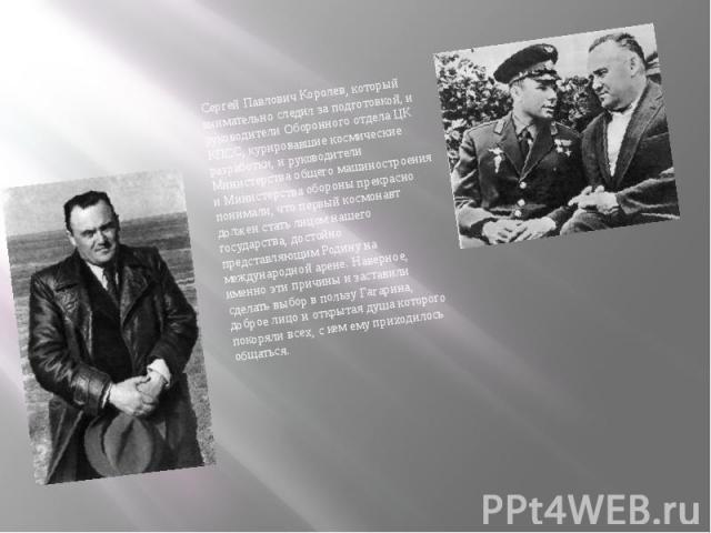 Сергей Павлович Королев, который внимательно следил за подготовкой, и руководители Оборонного отдела ЦК КПСС, курировавшие космические разработки, и руководители Министерства общего машиностроения и Министерства обороны прекрасно понимали, что первы…
