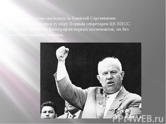 А последнее слово оказалось за Никитой Сергеевичем Хрущевым, бывшим в ту пору Первым секретарем ЦК КПСС. Когда ему принесли фотографии первых космонавтов, он без колебаний выбрал Гагарина. А последнее слово оказалось за Никитой Сергеевичем Хрущевым,…
