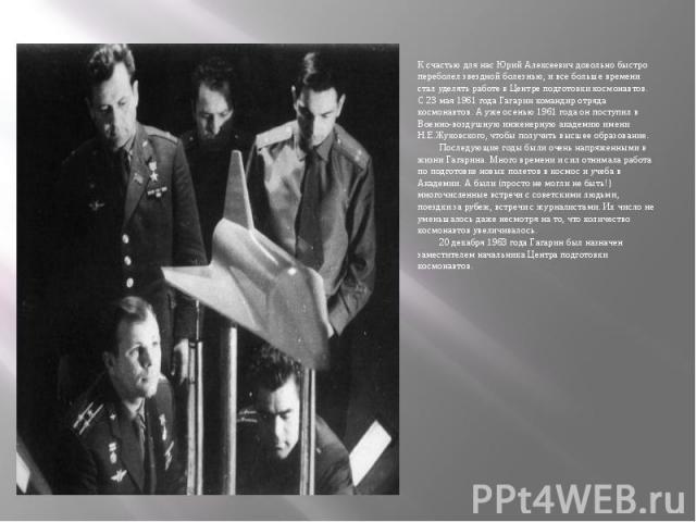 К счастью для нас Юрий Алексеевич довольно быстро переболел звездной болезнью, и все больше времени стал уделять работе в Центре подготовки космонавтов. С 23 мая 1961 года Гагарин командир отряда космонавтов. А уже осенью 1961 года он поступил в Вое…