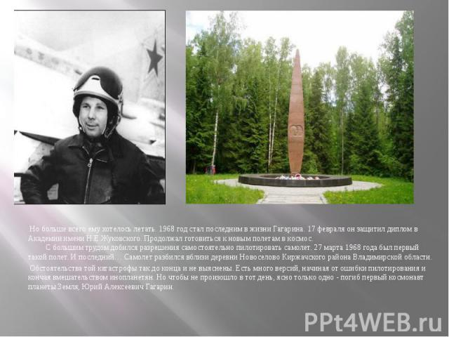 Но больше всего ему хотелось летать. 1968 год стал последним в жизни Гагарина. 17 февраля он защитил диплом в Академии имени Н.Е.Жуковского. Продолжал готовиться к новым полетам в космос.  С боль…
