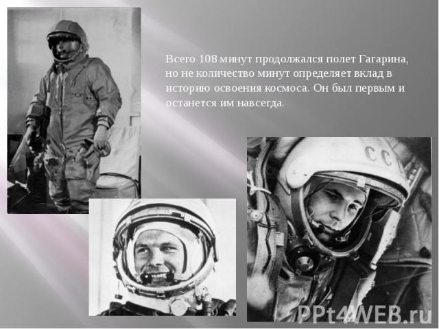 Всего 108 минут продолжался полет Гагарина, но не количество минут определяет вклад в историю освоения космоса. Он был первым и останется им навсегда. Всего 108 минут продолжался полет Гагарина, но не количество минут определяет вклад в историю осво…