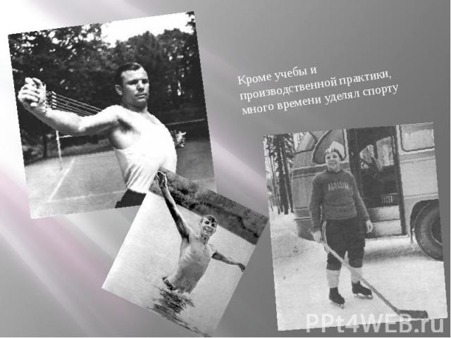Кроме учебы и производственной практики, много времениуделял спорту Кроме учебы и производственной практики, много времениуделял спорту