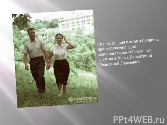 Спустя два дня в жизни Гагарина произошло еще одно знаменательное событие - он вступил в брак с Валентиной Ивановной Горячевой. Спустя два дня в жизни Гагарина произошло еще одно знаменательное событие - он вступил в брак с Валентиной Ивановной Горячевой.