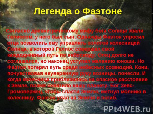 Согласно древнегреческому мифу бога Солнца звали Гелиосом, у него был сын. Однажды Фаэтон упросил отца позволить ему управлять золотой колесницей Солнца, в которой Гелиос совершал свой каждодневный путь по небосводу. Отец долго не соглашался, но нак…