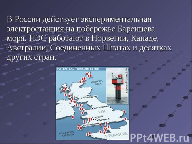 В России действует экспериментальная электростанция на побережье Баренцева моря. ПЭС работают в Норвегии, Канаде, Австралии, Соединенных Штатах и десятках других стран. В России действует экспериментальная электростанция на побережье Баренцева моря.…