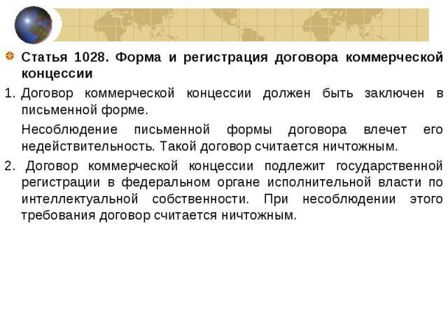 Статья 1028. Форма и регистрация договора коммерческой концессии Статья 1028. Форма и регистрация договора коммерческой концессии Договор коммерческой концессии должен быть заключен в письменной форме. Несоблюдение письменной формы договора влечет е…
