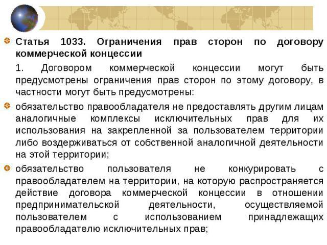 Статья 1033. Ограничения прав сторон по договору коммерческой концессии Статья 1033. Ограничения прав сторон по договору коммерческой концессии 1. Договором коммерческой концессии могут быть предусмотрены ограничения прав сторон по этому договору, в…