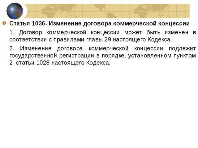 Статья 1036. Изменение договора коммерческой концессии Статья 1036. Изменение договора коммерческой концессии 1. Договор коммерческой концессии может быть изменен в соответствии с правилами главы 29 настоящего Кодекса. 2. Изменение договора коммерче…