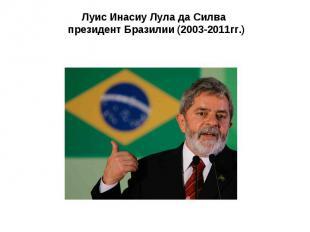 Луис Инасиу Лула да Силва президент Бразилии (2003-2011гг.)