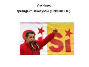 Уго Чавес президент Венесуэлы (1999-2013 гг.).