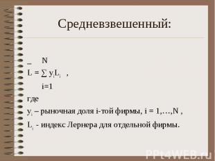 _ N L = ∑ yiLi , i=1 где yi – рыночная доля i-той фирмы, i = 1,…,N , Li - индекс