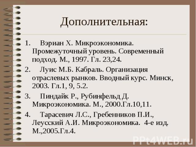 1. Вэриан Х. Микроэкономика. Промежуточный уровень. Современный подход. М., 1997. Гл. 23,24. 1. Вэриан Х. Микроэкономика. Промежуточный уровень. Современный подход. М., 1997. Гл. 23,24. 2.&…