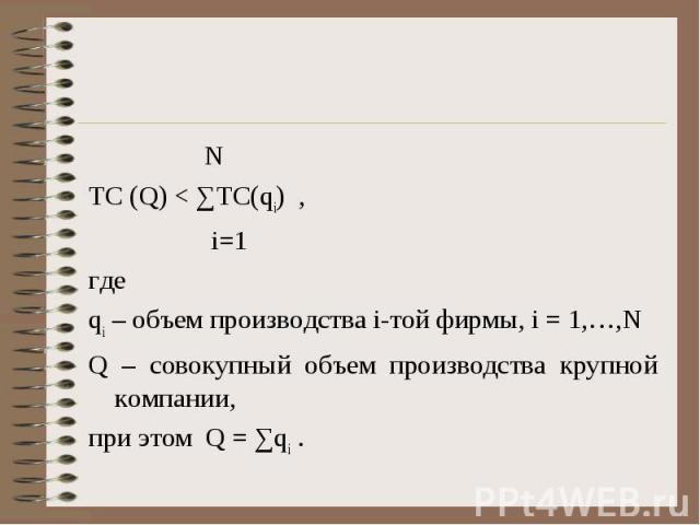 N N TC (Q) < ∑TC(qi) , i=1 где qi – объем производства i-той фирмы, i = 1,…,N Q – совокупный объем производства крупной компании, при этом Q = ∑qi .