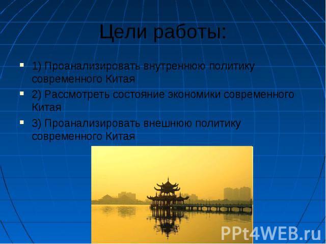 Цели работы: 1) Проанализировать внутреннюю политику современного Китая 2) Рассмотреть состояние экономики современного Китая 3) Проанализировать внешнюю политику современного Китая