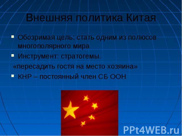Внешняя политика Китая Обозримая цель: стать одним из полюсов многополярного мира Инструмент: стратогемы. «пересадить гостя на место хозяина» КНР – постоянный член СБ ООН