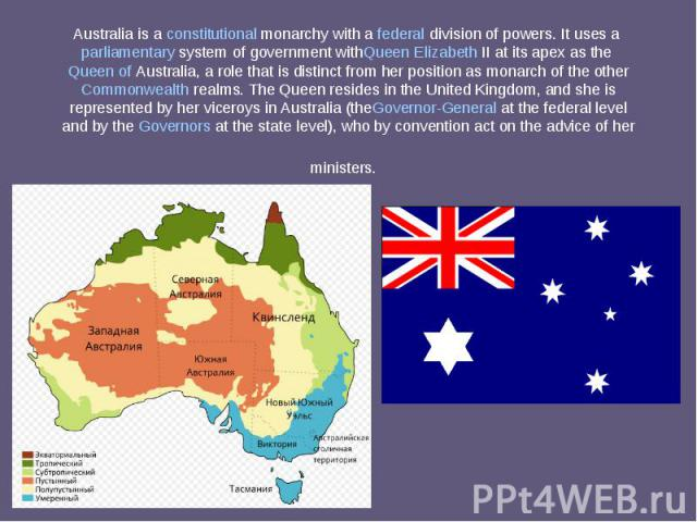 Australia is aconstitutional monarchywith afederaldivision of powers. It uses aparliamentary systemof governmentwithQueen Elizabeth IIat its apex as theQueen of Australia, a role that is distinct…