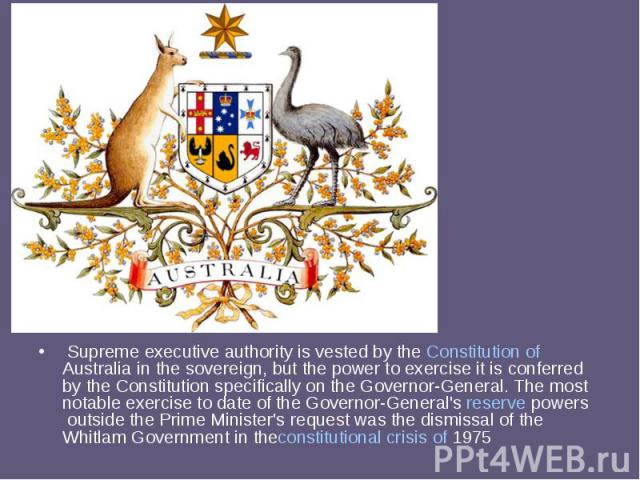 Supreme executive authority is vested by theConstitution of Australiain the sovereign, but the power to exercise it is conferred by the Constitution specifically on the Governor-General.The most notable exercise to date of th…