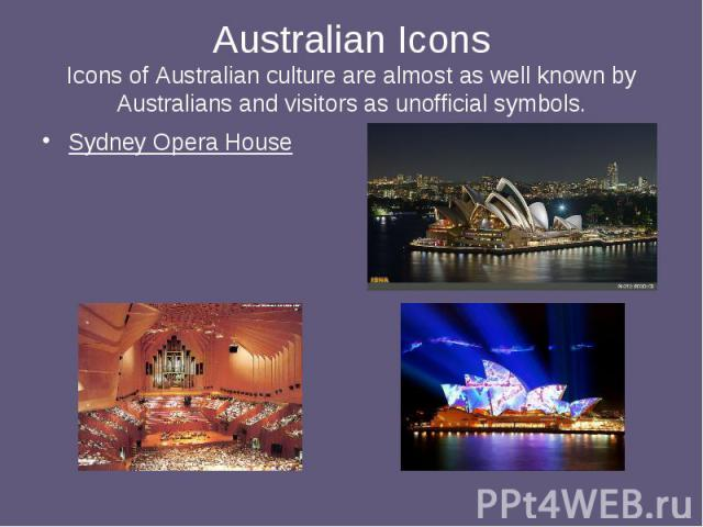 Australian Icons Icons of Australian culture are almost as well known by Australians and visitors as unofficial symbols. Sydney Opera House