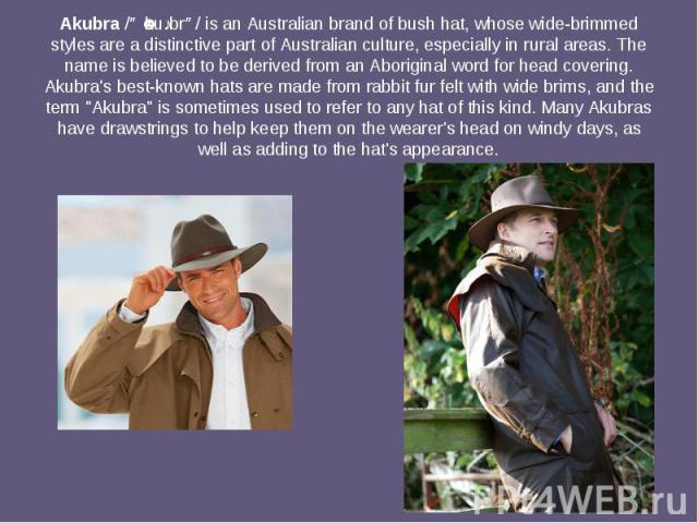 Akubra/əˈkuːbrə/is anAustralianbrand ofbush hat, whose wide-brimmed styles are a distinctive part ofAustralian culture, especially in rural areas. The name is believed to be derived from anAboriginalwo…
