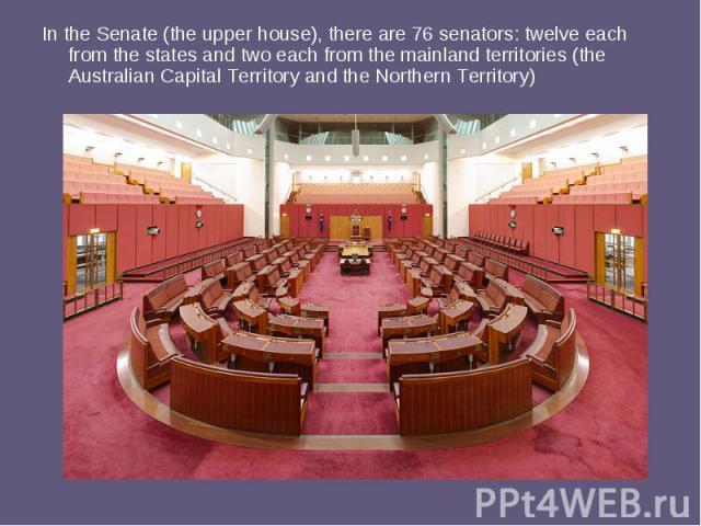 In the Senate (the upper house), there are 76 senators: twelve each from the states and two each from the mainland territories (the Australian Capital Territory and the Northern Territory)