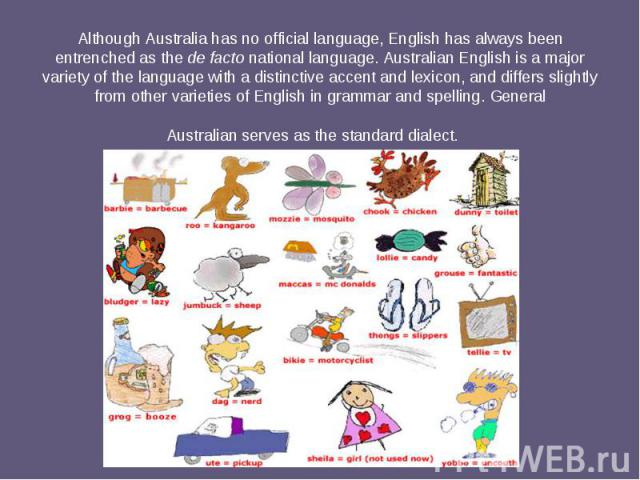 Although Australia has no official language, English has always been entrenched as thede factonational language. Australian Englishis a major variety of the language with a distinctive accent and lexicon,and differs slightly …