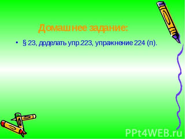 § 23, доделать упр.223, упражнение 224 (п). § 23, доделать упр.223, упражнение 224 (п).