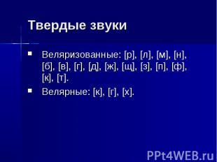 Твердые звуки Веляризованные: [р], [л], [м], [н], [б], [в], [г], [д], [ж], [щ],