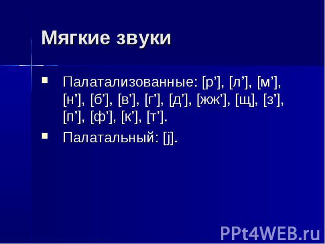 Мягкие звуки Палатализованные: [р'], [л'], [м'], [н'], [б'], [в'], [г'], [д'], [жж'], [щ], [з'], [п'], [ф'], [к'], [т']. Палатальный: [j].