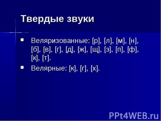 Твердые звуки Веляризованные: [р], [л], [м], [н], [б], [в], [г], [д], [ж], [щ], [з], [п], [ф], [к], [т]. Велярные: [к], [г], [х].