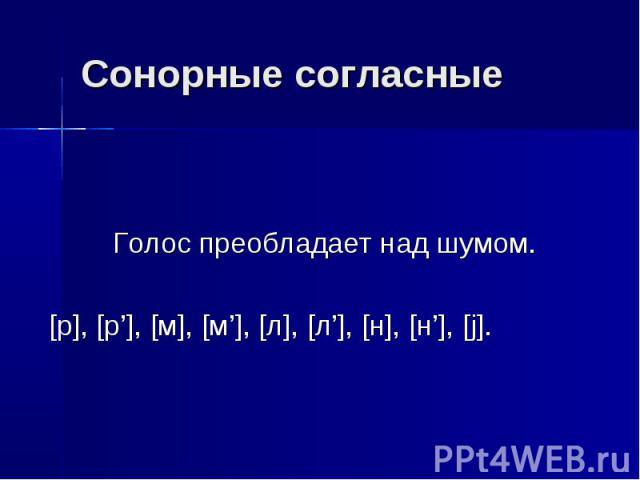 Сонорные согласные Голос преобладает над шумом. [р], [р'], [м], [м'], [л], [л'], [н], [н'], [j].