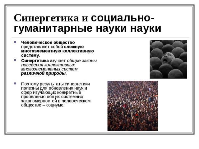 Человеческое общество представляет собой сложную многоэлементную коллективную систему. Человеческое общество представляет собой сложную многоэлементную коллективную систему. Синергетика изучает общие законы поведения коллективных многоэлементных сис…