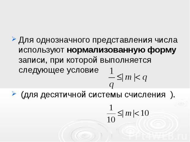Для однозначного представления числа используют нормализованную форму записи, при которой выполняется следующее условие Для однозначного представления числа используют нормализованную форму записи, при которой выполняется следующее условие (для деся…