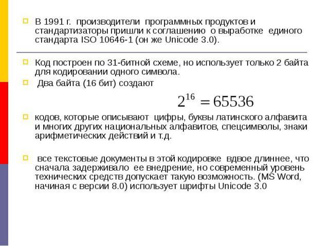 В 1991 г. производители программных продуктов и стандартизаторы пришли к соглашению о выработке единого стандарта ISO 10646-1 (он же Unicode 3.0). В 1991 г. производители программных продуктов и стандартизаторы пришли к соглашению о выработке единог…