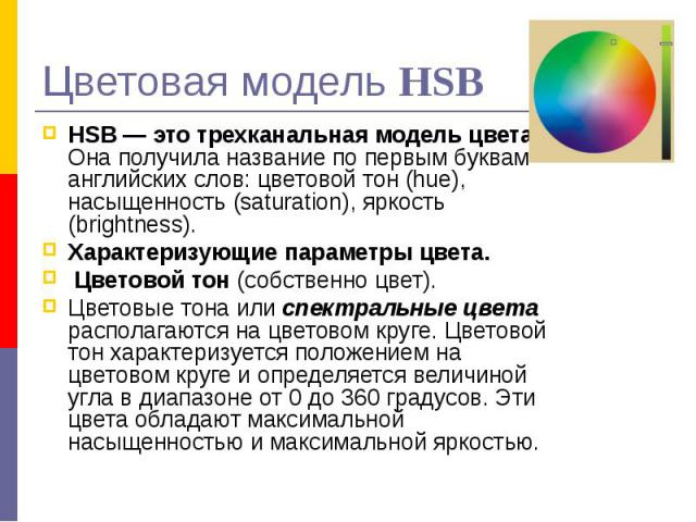 Цветовая модель HSB HSB — это трехканальная модель цвета. Она получила название по первым буквам английских слов: цветовой тон (hue), насыщенность (saturation), яркость (brightness). Характеризующие параметры цвета. Цветовой тон (собственно цвет). Ц…