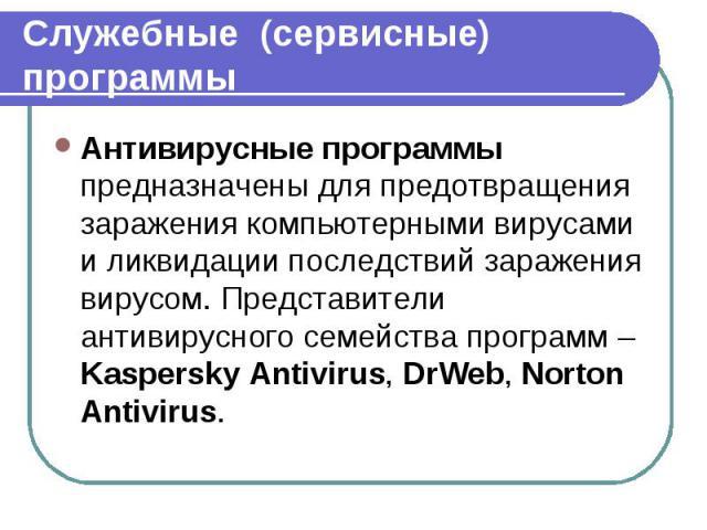 Антивирусные программы предназначены для предотвращения заражения компьютерными вирусами и ликвидации последствий заражения вирусом. Представители антивирусного семейства программ – Kaspersky Antivirus, DrWeb, Norton Antivirus. Антивирусные программ…