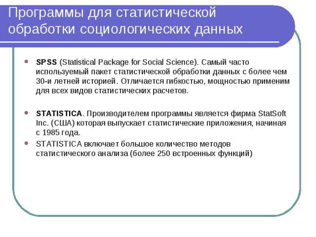 SPSS (Statistical Package for Social Science). Самый часто используемый пакет статистической обработки данных с более чем 30-и летней историей. Отличается гибкостью, мощностью применим для всех видов статистических расчетов. SPSS (Statistical Packag…