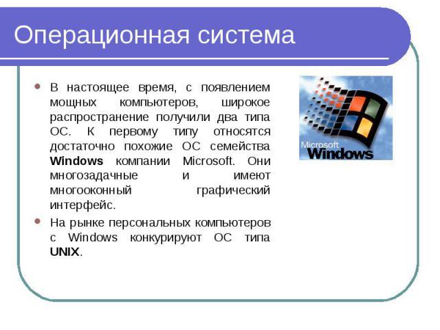 В настоящее время, с появлением мощных компьютеров, широкое распространение получили два типа ОС. К первому типу относятся достаточно похожие ОС семейства Windows компании Microsoft. Они многозадачные и имеют многооконный графический интерфейс. В на…
