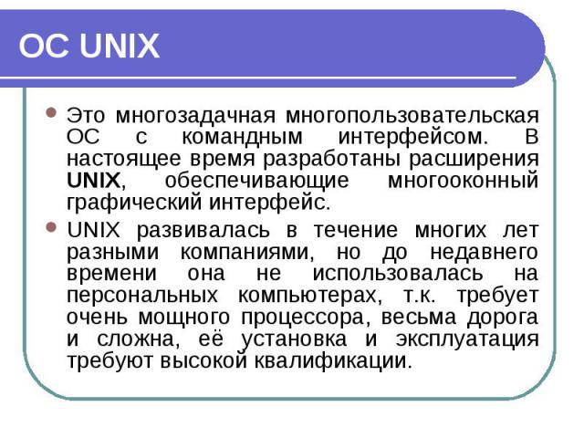 Это многозадачная многопользовательская ОС с командным интерфейсом. В настоящее время разработаны расширения UNIX, обеспечивающие многооконный графический интерфейс. Это многозадачная многопользовательская ОС с командным интерфейсом. В настоящее вре…